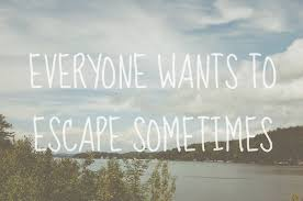 Escape Quotes Inspiration Everyone Wants To Escape Sometimes Unknown Picture Quotes