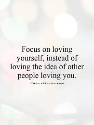 Loving Yourself Quotes Amazing Focus On Loving Yourself Instead Of Loving The Idea Of Other People