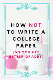 How To Get Better Grades In College How Not To Write A College Paper So You Get Better Grades