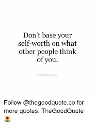 Self Worth Quotes Gorgeous Don't Base Your SelfWorth On What Other People Think Of You
