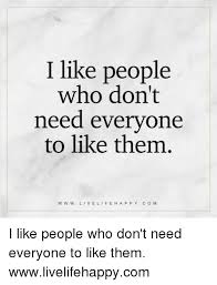 I Like People Who Don't Need Everyone To Like Them WWW LIVE LIFE Simple Live Life Happy Images