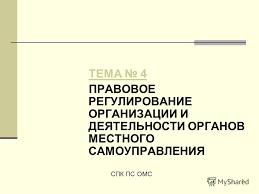 Презентация на тему ТЕМА ПРАВОВОЕ РЕГУЛИРОВАНИЕ ОРГАНИЗАЦИИ  1 1 ТЕМА 4 ПРАВОВОЕ РЕГУЛИРОВАНИЕ ОРГАНИЗАЦИИ И ДЕЯТЕЛЬНОСТИ ОРГАНОВ МЕСТНОГО САМОУПРАВЛЕНИЯ СПК ПС ОМС
