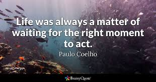 Paulo Coelho Quotes Magnificent Life Was Always A Matter Of Waiting For The Right Moment To Act