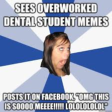 "SEES OVERWORKED DENTAL STUDENT MEMES posts it on Facebook, ""OMG ... via Relatably.com"