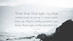 "Beautiful Blue Eyes Quotes Best Of Lucy Christopher Quote ""Those Blue Blue Eyes Icy Blue Looking"
