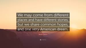 "Barack Obama American Dream Quote Best of Barack Obama Quote ""We May Come From Different Places And Have"