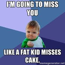 I'm going to miss you like a fat kid misses cake. - Success Kid ... via Relatably.com