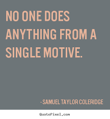 No one does anything from a single motive. Samuel Taylor Coleridge ...