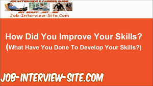 how did you improve your skills what have you done to develop how did you improve your skills what have you done to develop your skills