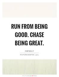 Quotes About Being Good Run From Being Good Chase Being Great Picture Quotes 6