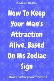 How To Keep Your Mans Attraction Alive Based On His Zodiac