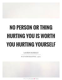 Hurting Yourself Quotes Best of No Person Or Thing Hurting You Is Worth You Hurting Yourself