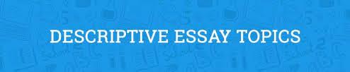 descriptive essay topics to jumpstart your mind