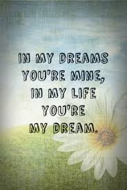 My Dream Is You Quotes Best of In My Dreams You're Mine In My Life You're My Dream First Comes