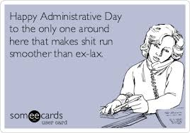 Administative Day Happy Administrative Day To The Only One Around Here That Makes Shit