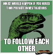 what would happen if you hired two private investigators - Memestache via Relatably.com