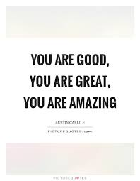 You Are Good You Are Great You Are Amazing Picture Quotes Enchanting You Are Amazing Quotes