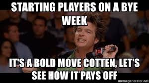 Starting players on a bye week It's a bold move Cotten, let's see how it  pays off - Bold Move Cotton | Meme Generator