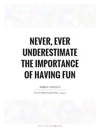 Fun quotes Never ever underestimate the importance of having fun Picture Quotes 24