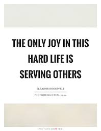 Quotes About Serving Others Amazing The Only Joy In This Hard Life Is Serving Others Picture Quotes