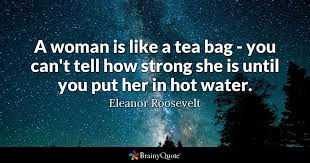 eleanor roosevelt quotes brainyquote a w is like a tea bag you can t tell how strong she
