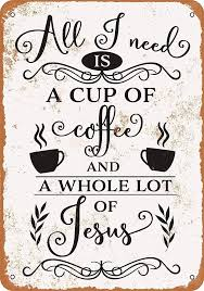 Be kind when you want to be grouchy. All I Need Is A Cup Of Coffee And Jesus Tin Signs Vintage Coffee Custom Metal Sign Farm Plaques Signs Aliexpress