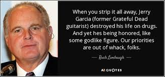 Jerry Garcia Quotes Amazing Rush Limbaugh Quote When You Strip It All Away Jerry Garcia