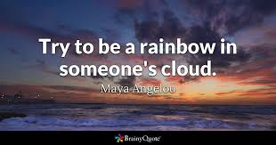 Maya Angelou Love Quotes 10 Amazing Try To Be A Rainbow In Someone's Cloud Maya Angelou BrainyQuote