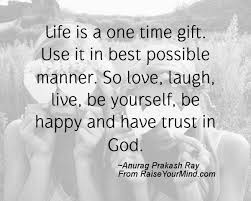 Happiness Quotes | Life is a one time gift. Use it in best possible manner.  So love, laugh, live, be yourself, be happy and have trust in God. | Raise  Your Mind