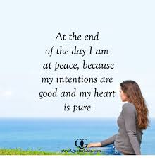 At The End Of The Day I Am At Peace Because My Intentions Are Good Adorable Good Heart Quotes