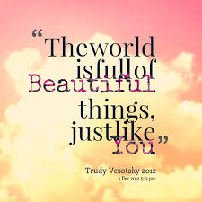 Quotes Of Beautiful Best of The World Is Full Of Beautiful Things Just Like You Trudy Vesotsky