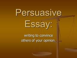 objective i will learn the process of writing a persuasive essay  persuasive essay writing to convince others of your opinion