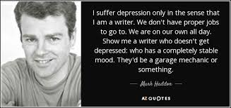 mark haddon quote i suffer depression only in the sense that i am  i suffer depression only in the sense that i am a writer we don