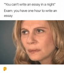 you can t write an essay in a night exam you have one hour to  memes 🤖 and night you can t write an essay in