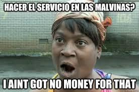 hacer el servicio en las malvinas? I AINT GOT NO MONEY FOR THAT ... via Relatably.com