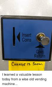 Vending Machine Coin Return Gorgeous Insert Coins Return CHANGE IS Suow I Learned A Valuable Lesson Today