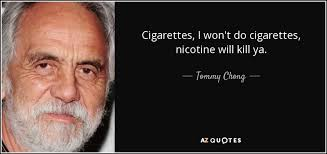 Tommy Chong quote: Cigarettes, I won't do cigarettes, nicotine ... via Relatably.com