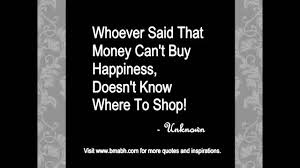 Quotes About Money And Happiness Whoever said that money doesn't buy happiness doesn't know where to shop 74