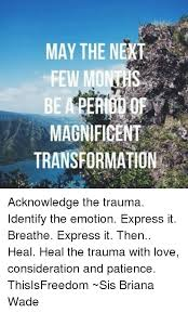 MAY THE NEXT FEW MO MAGNIFICENT TRANSFORMATION Acknowledge the Trauma  Identify the Emotion Express It Breathe Express It Then Heal Heal the  Trauma With Love Consideration and Patience ThisIsFreedom ~Sis Briana Wade |