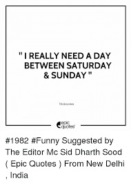 Quotes Editor Classy I REALLY NEED A DAY BETWEEN SATURDAY SUNDAY Unknown Epic Quotes