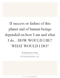 Success And Failure Quotes Best If Success Or Failure Of This Planet And Of Human Beings