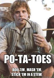 Po-Ta-Toes Boil 'em , Mash 'em, Stick 'em in a Stew. - samwise ... via Relatably.com