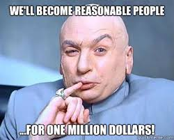 We'll become reasonable people ...For one million dollars ... via Relatably.com