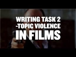 ielts writing task academic violence in films band  ielts writing task 2 academic violence in films band 8