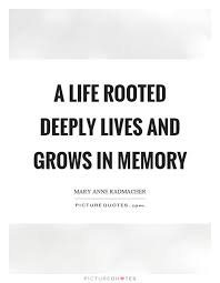 In Memory Quotes Cool A Life Rooted Deeply Lives And Grows In Memory Picture Quotes
