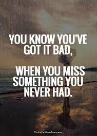 You Know You've Got It Bad When You Miss Something You Never Had Simple Something Issing Quotes And Images