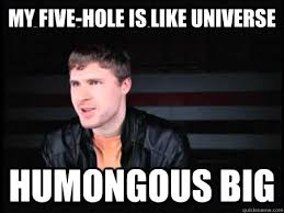 My five-hole is like universe humongous big - Misc - quickmeme via Relatably.com