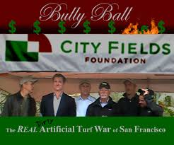 "Bully Ball The REAL ARTIFICIAL TURF WAR of SAN FRANCISCO -- San Francisco's  Public Private Partnership with the City Fields Foundation ""Team"" - A  Cautionary Tale - Scroll (complete)"