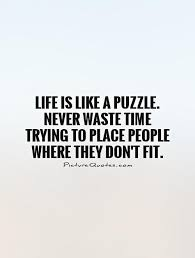 Puzzle Quotes Custom Life Is Like A Puzzle Never Waste Time Trying To Place People Where