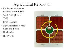 agricultural revolution industrialization begins warm up at what  3 agricultural revolution enclosure movement wealthy close in land seed drill jethro tull crop rotation new american crops corn and potato husbandry big